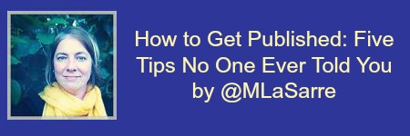 How to Get Published: Five Tips No One Ever Told You by @MLaSarre