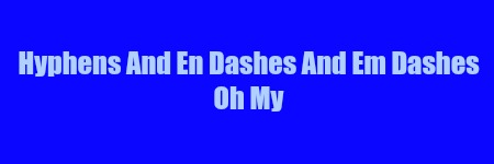 Hyphens & En Dashes & Em Dashes Oh My.