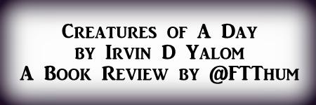 Creatures of A Day by Irvin Yalom #BookReview by@FTThum